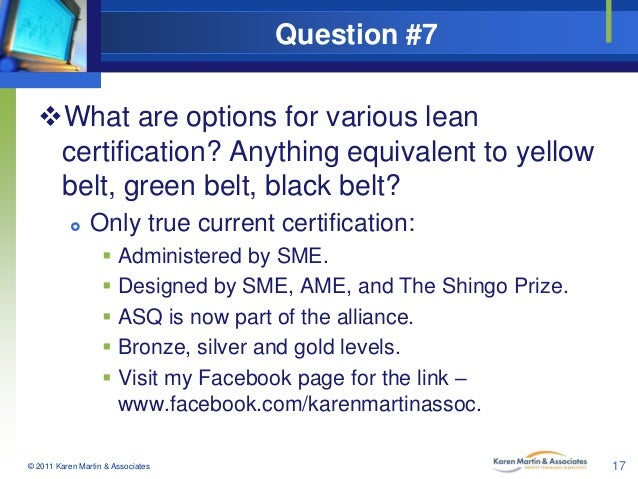 Question #7 What are options for various lean certification? Anything equivalent to yellow belt, green belt, black belt? ...