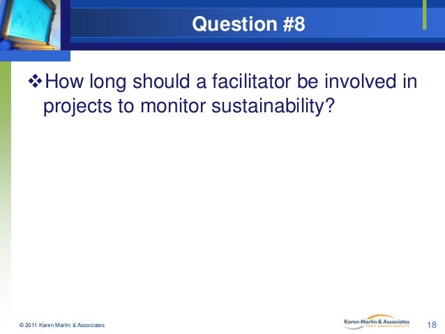 Question #8 How long should a facilitator be involved in projects to monitor sustainability?  © 2011 Karen Martin & Assoc...