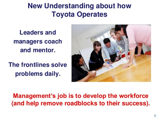 New Understanding about how Toyota Operates Leaders and managers coach and mentor. The frontlines solve problems daily.  M...