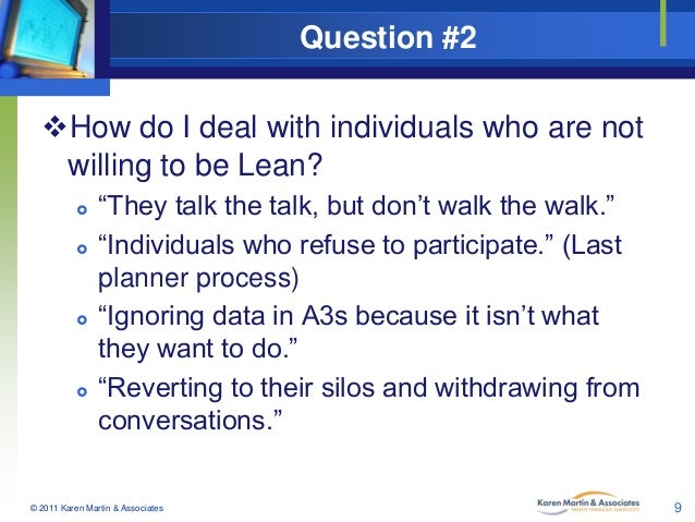 "Question #2 How do I deal with individuals who are not willing to be Lean?         ""They talk the talk, but don't wal..."