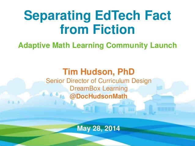 Separating EdTech Fact from Fiction Adaptive Math Learning Community Launch Tim Hudson, PhD Senior Director of Curriculum ...