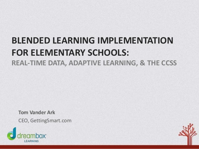 BLENDED LEARNING IMPLEMENTATION FOR ELEMENTARY SCHOOLS: REAL-TIME DATA, ADAPTIVE LEARNING, & THE CCSS Tom Vander Ark CEO, ...