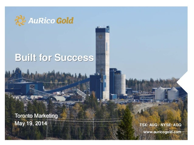 Toronto Marketing May 19, 2014 TSX: AUQ / NYSE: AUQ www.auricogold.com Built for Success