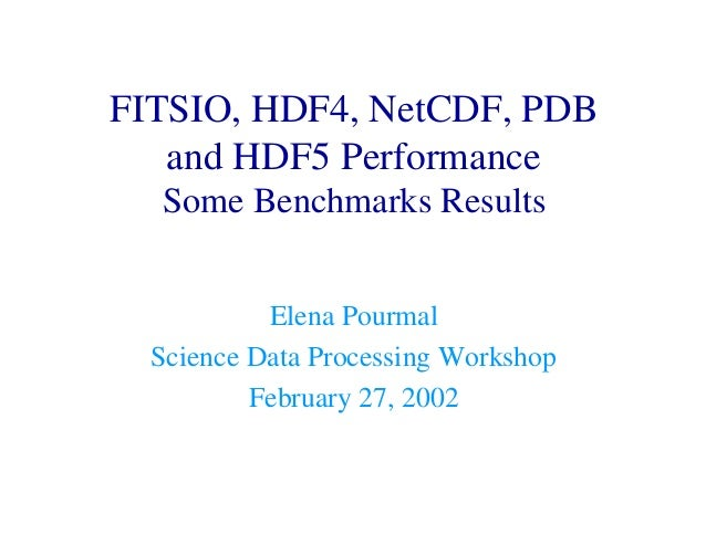 FITSIO, HDF4, NetCDF, PDB and HDF5 Performance Some Benchmarks Results Elena Pourmal Science Data Processing Workshop Febr...