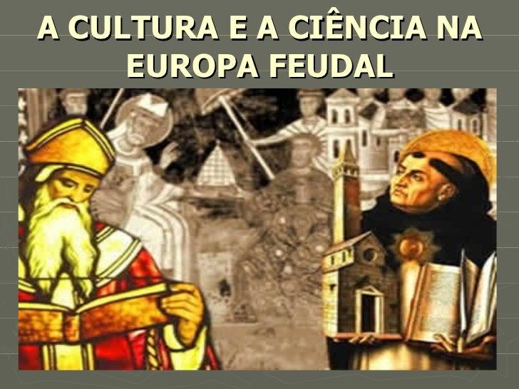 A CULTURA E A CIÊNCIA NA EUROPA FEUDAL