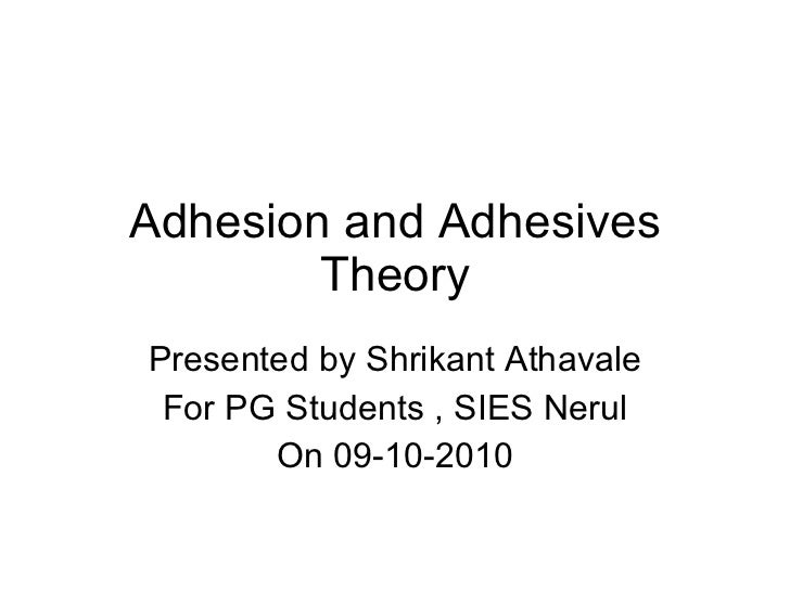 Adhesion and Adhesives Theory Presented by Shrikant Athavale For PG Students , SIES Nerul On 09-10-2010