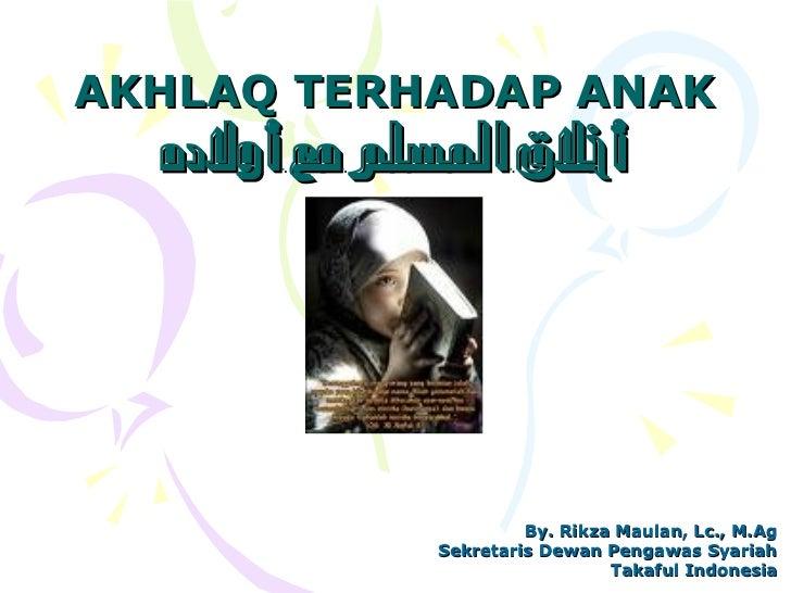 AKHLAQ TERHADAP ANAK   أخلق السلم مع أولده                           By. Rikza Maulan, Lc., M.Ag              Sekretaris...