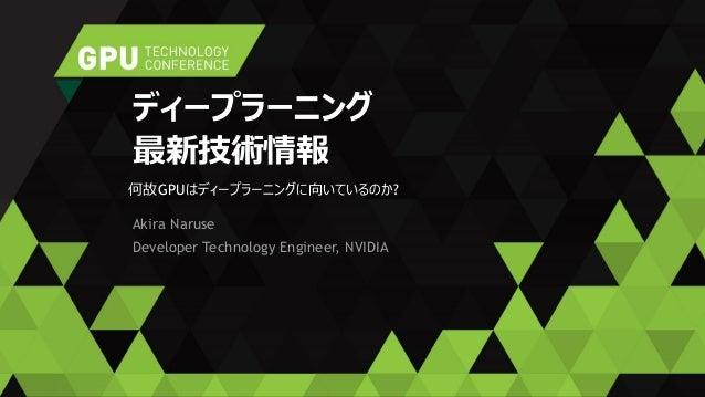 Akira Naruse Developer Technology Engineer, NVIDIA ディープラーニング 最新技術情報 何故GPUはディープラーニングに向いているのか?