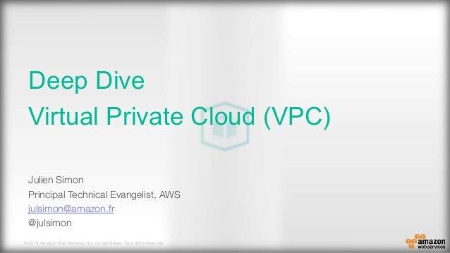 © 2016, Amazon Web Services, Inc. ou ses filiales. Tous droits réservés. Deep Dive Virtual Private Cloud (VPC) Julien Simo...