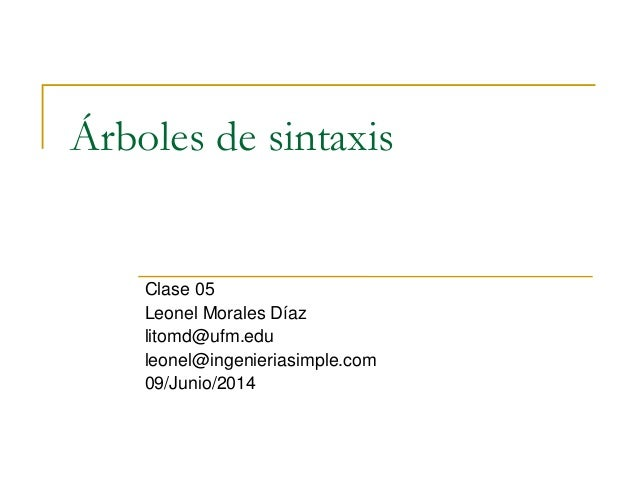 Árboles de sintaxis Clase 05 Leonel Morales Díaz litomd@ufm.edu leonel@ingenieriasimple.com 09/Junio/2014