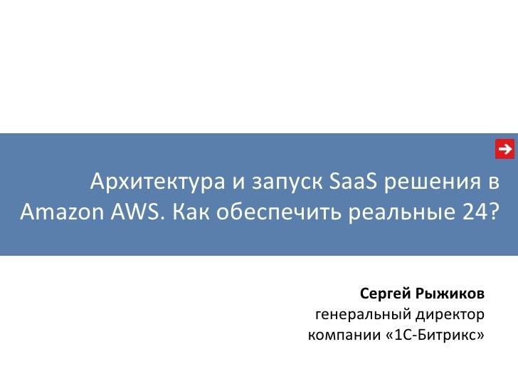 Архитектура и запуск SaaS решения вAmazon AWS. Как обеспечить реальные 24?                             Сергей Рыжиков     ...