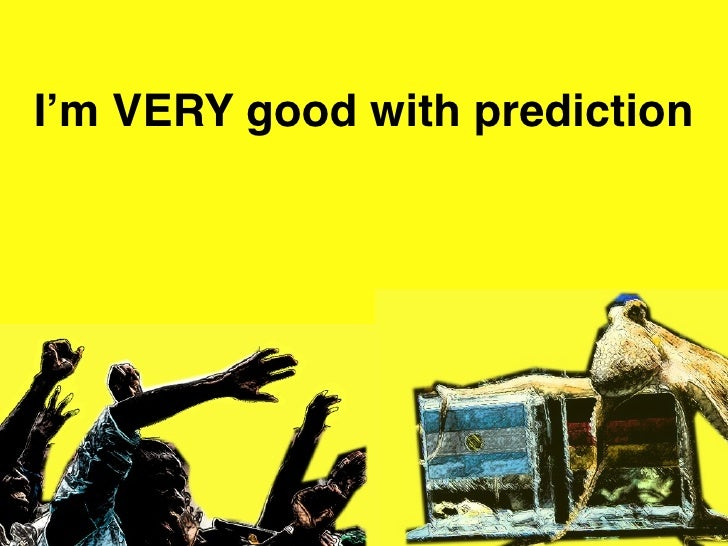 I'm VERY good with prediction