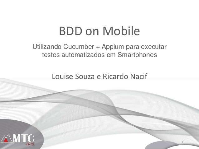 1 BDD on Mobile Louise Souza e Ricardo Nacif Utilizando Cucumber + Appium para executar testes automatizados em Smartphones