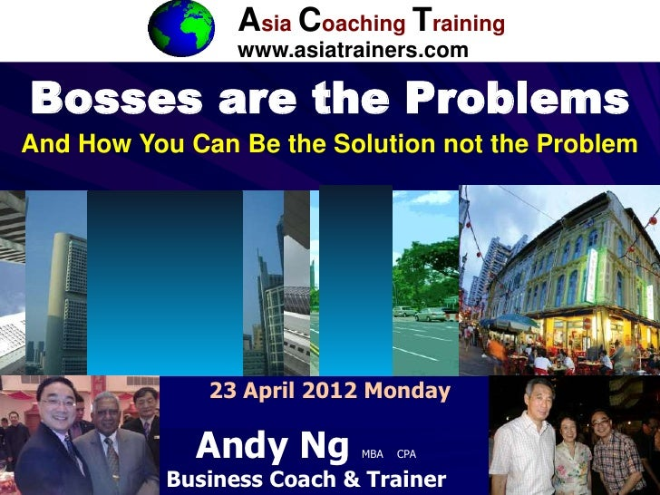 ACT                 Asia Coaching Training                 www.asiatrainers.comBosses are the ProblemsAnd How You Can Be t...