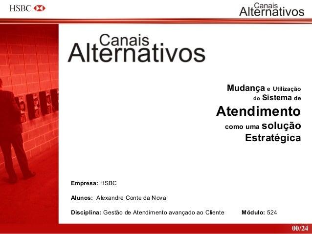 Mudança e Utilização do Sistema de Atendimento como uma solução Estratégica Empresa: HSBC Alunos: Alexandre Conte da Nova ...