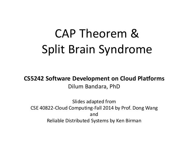 CAP Theorem & Split Brain Syndrome CS5242 Software Development on Cloud Platforms Dilum Bandara, PhD Slides adapted from C...