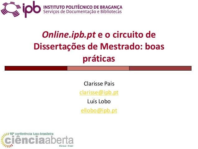 Online.ipb.pt e o circuito de Dissertações de Mestrado: boas práticas Clarisse Pais clarisse@ipb.pt Luís Lobo ellobo@ipb.pt