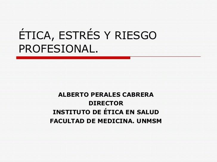 ÉTICA, ESTRÉS Y RIESGO PROFESIONAL. ALBERTO PERALES CABRERA DIRECTOR INSTITUTO DE ÉTICA EN SALUD FACULTAD DE MEDICINA. UNMSM