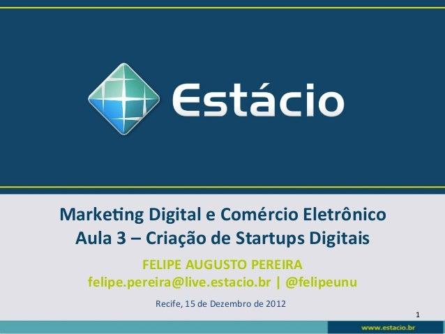 Marke&ng Digital e Comércio Eletrônico  Aula 3 – Criação de Startups Digitais               FELIPE...
