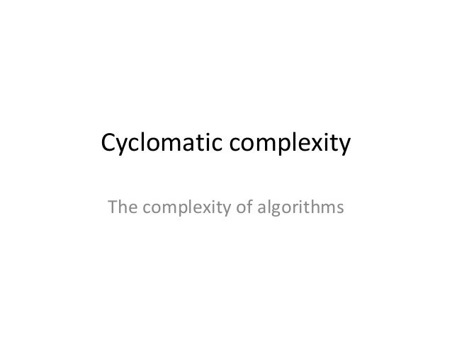 Cyclomatic complexity The complexity of algorithms