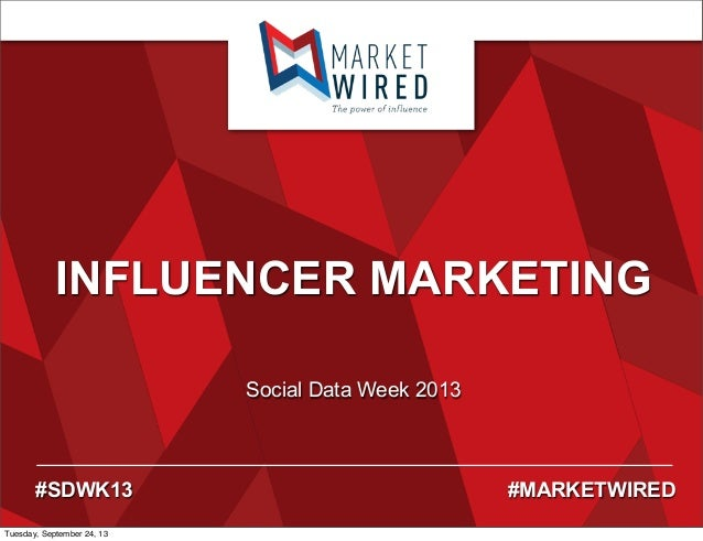 INFLUENCER MARKETING Social Data Week 2013 #SDWK13 #MARKETWIRED Tuesday, September 24, 13