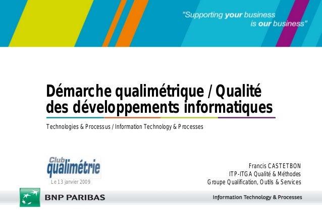 Le 13 janvier 2009 Technologies & Processus / Information Technology & Processes Démarche qualimétrique / Qualité des déve...