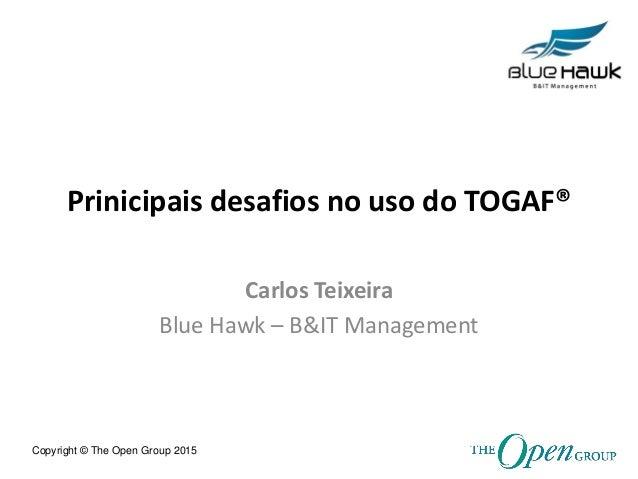 Copyright © The Open Group 2015 Prinicipais desafios no uso do TOGAF® Carlos Teixeira Blue Hawk – B&IT Management
