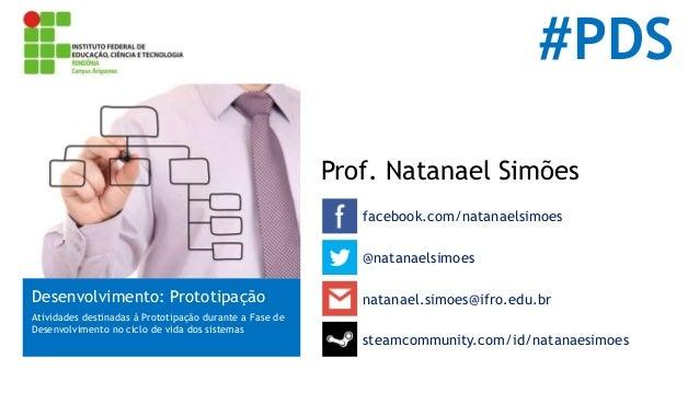 #PDS Prof. Natanael Simões facebook.com/natanaelsimoes Desenvolvimento: Prototipação Atividades destinadas à Prototipação ...