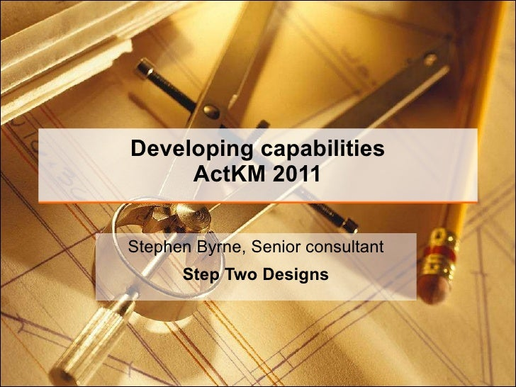 Developing capabilities ActKM 2011 Stephen Byrne, Senior consultant Step Two Designs