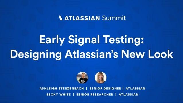 Early Signal Testing: Designing Atlassian's New Look ASHLEIGH STERZENBACH | SENIOR DESIGNER | ATLASSIAN BECKY WHITE | SENI...