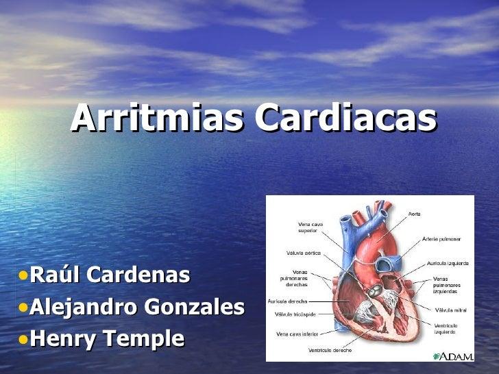 Arritmias Cardiacas <ul><li>Raúl Cardenas </li></ul><ul><li>Alejandro Gonzales </li></ul><ul><li>Henry Temple </li></ul>