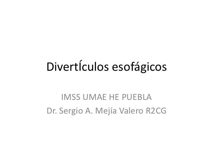 DivertÍculos esofágicos    IMSS UMAE HE PUEBLADr. Sergio A. Mejía Valero R2CG