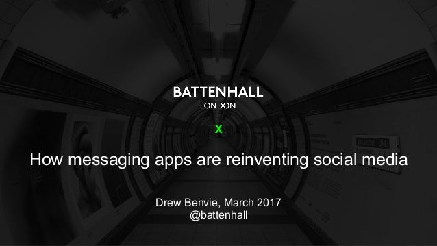 X How messaging apps are reinventing social media Drew Benvie, March 2017 @battenhall