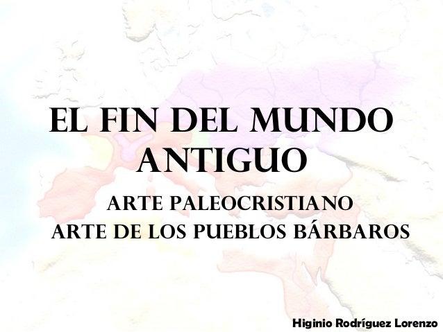 El fin del mundo antiguo Arte Paleocristiano Arte de los pueblos bárbaros Higinio Rodríguez Lorenzo