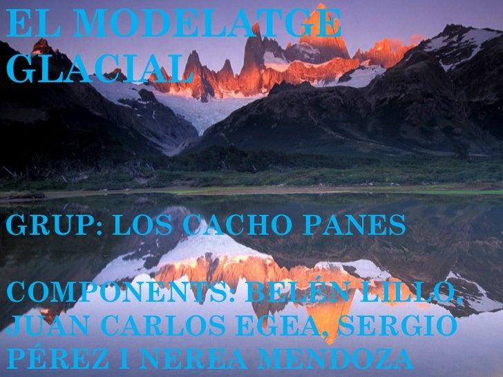 EL MODELATGEGLACIALGRUP: LOS CACHO PANESCOMPONENTS: BELÉN LILLO,JUAN CARLOS EGEA, SERGIOPÉREZ I NEREA MENDOZA
