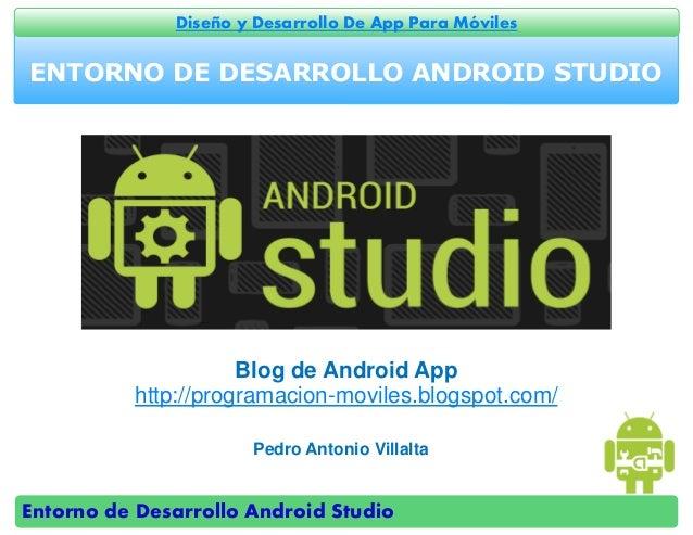Entorno de Desarrollo Android Studio Diseño y Desarrollo De App Para Móviles ENTORNO DE DESARROLLO ANDROID STUDIO Pedro An...