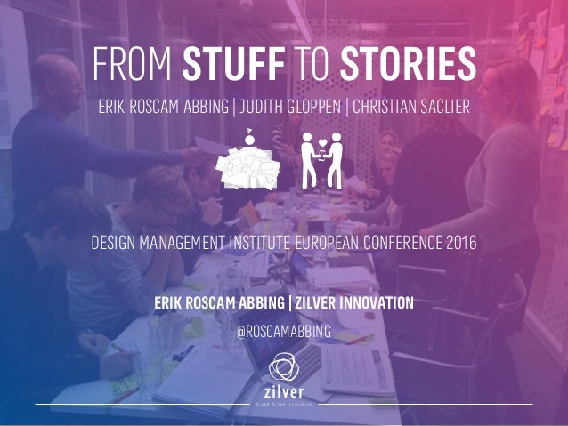 FROM STUFF TO STORIES DESIGN MANAGEMENT INSTITUTE EUROPEAN CONFERENCE 2016 ERIK ROSCAM ABBING | ZILVER INNOVATION @ROSCAMA...