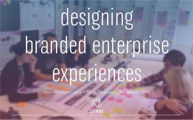intersection conference | april 16th 2014 | erik roscam abbing | zilver innovation |TU delft designing branded enterprise ...