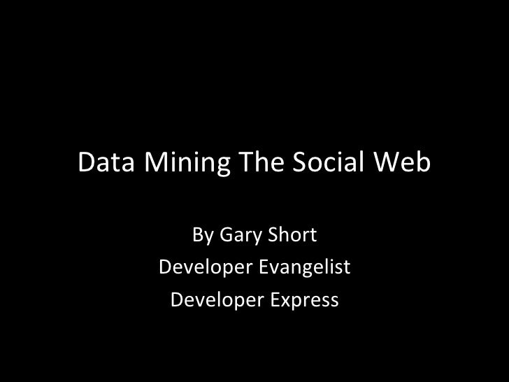 Data	  Mining	  The	  Social	  Web	              By	  Gary	  Short	           Developer	  Evangelist	            Developer...