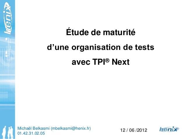 Étude de maturité d'une organisation de tests avec TPI® Next 12 / 06 /2012Michaël Belkasmi (mbelkasmi@henix.fr) 01.42.31.0...