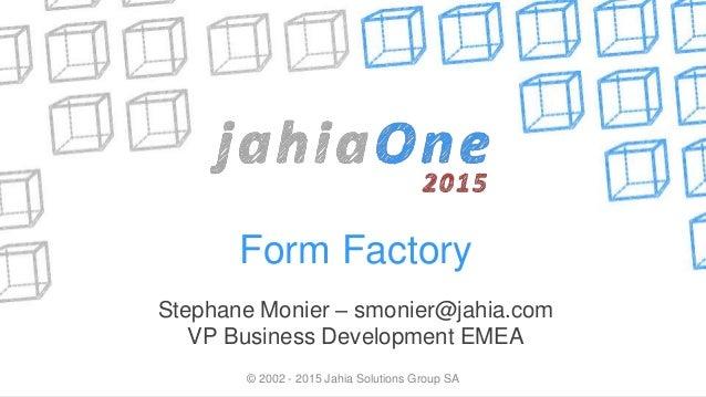 Form Factory Stephane Monier – smonier@jahia.com VP Business Development EMEA © 2002 - 2015 Jahia Solutions Group SA