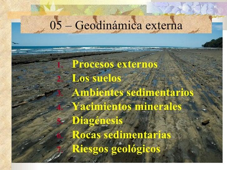 05 – Geodinámica externa <ul><li>Procesos externos </li></ul><ul><li>Los suelos </li></ul><ul><li>Ambientes sedimentarios ...