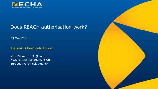 Does REACH authorisation work? Helsinki Chemicals Forum Matti Vainio, Ph.D. (Econ) Head of Risk Management Unit European C...