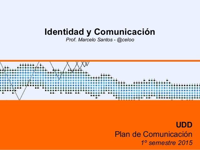 Identidad y Comunicación Prof. Marcelo Santos - @celoo UDD Plan de Comunicación 1º semestre 2015