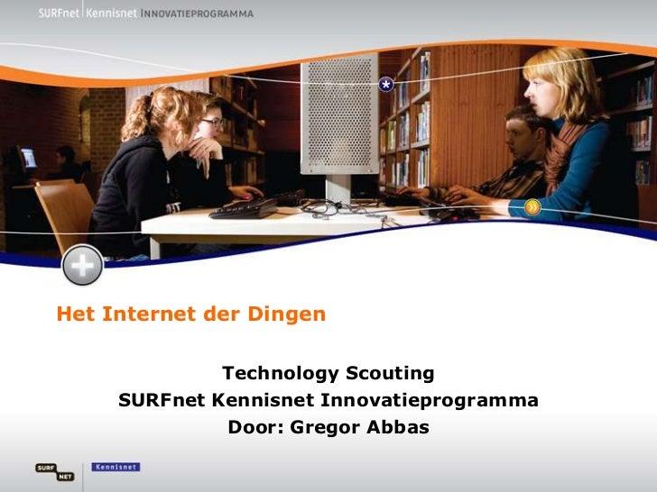 Het Internet der Dingen<br />Technology Scouting <br />SURFnet Kennisnet Innovatieprogramma<br />Door: Gregor Abbas<br />