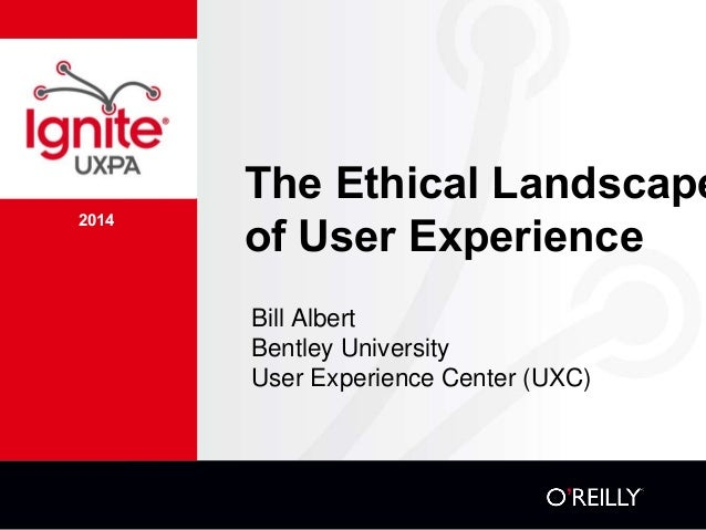 2014 The Ethical Landscape of User Experience Bill Albert Bentley University User Experience Center (UXC)