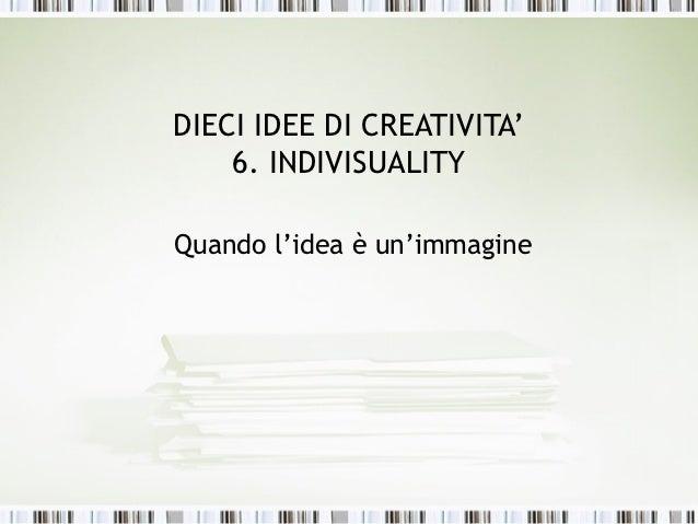 DIECI IDEE DI CREATIVITA'    6. INDIVISUALITYQuando l'idea è un'immagine