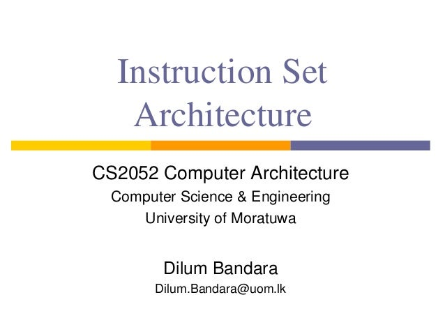 Instruction Set Architecture CS2052 Computer Architecture Computer Science & Engineering University of Moratuwa Dilum Band...