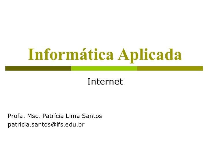 Informática Aplicada                          InternetProfa. Msc. Patrícia Lima Santospatricia.santos@ifs.edu.br