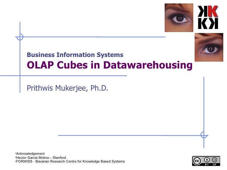 Business Information Systems OLAP Cubes in Datawarehousing Prithwis Mukerjee, Ph.D. <ul><li>Acknowledgement </li></ul><ul>...